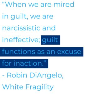 "Quote from Robin DiAngelo's book on White Fragility.  ""When we are mired in guilt, we are narcissistic and ineffective; guilt functions as an excuse for inaction."""